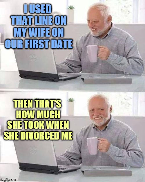 Hide the Pain Harold Meme | I USED THAT LINE ON MY WIFE ON OUR FIRST DATE THEN THAT'S HOW MUCH SHE TOOK WHEN SHE DIVORCED ME | image tagged in memes,hide the pain harold | made w/ Imgflip meme maker