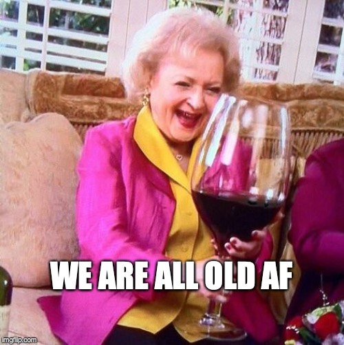 WE ARE ALL OLD AF | image tagged in betty white wine | made w/ Imgflip meme maker