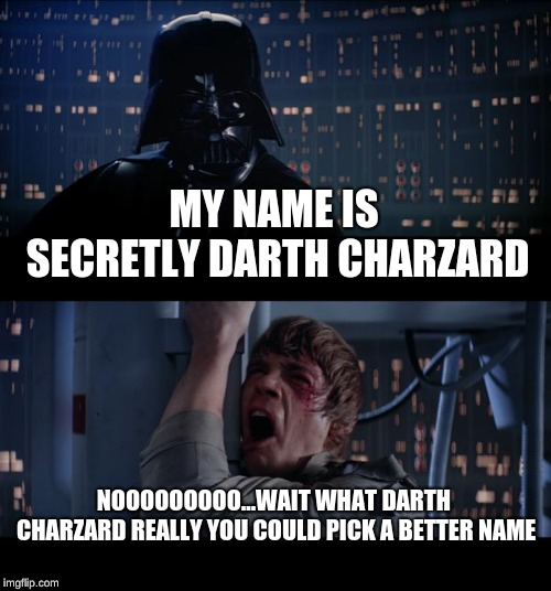 Star Wars No |  MY NAME IS SECRETLY DARTH CHARZARD; NOOOOOOOOO...WAIT WHAT DARTH CHARZARD REALLY YOU COULD PICK A BETTER NAME | image tagged in memes,star wars no | made w/ Imgflip meme maker