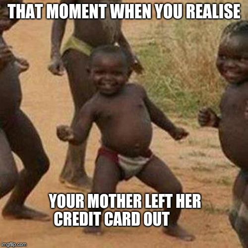 Third World Success Kid |  THAT MOMENT WHEN YOU REALISE; YOUR MOTHER LEFT HER CREDIT CARD OUT | image tagged in memes,third world success kid | made w/ Imgflip meme maker