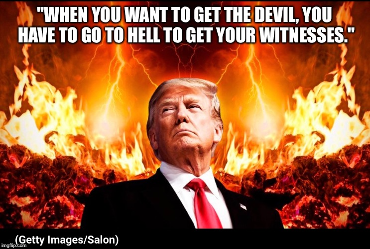 """WHEN YOU WANT TO GET THE DEVIL, YOU HAVE TO GO TO HELL TO GET YOUR WITNESSES."" 