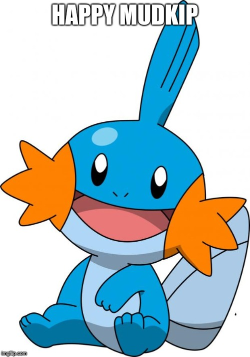 HAPPY MUDKIP | image tagged in mudkip | made w/ Imgflip meme maker