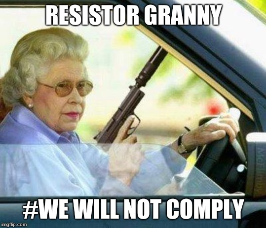 Grandma with a Silencer |  RESISTOR GRANNY; #WE WILL NOT COMPLY | image tagged in grandma with a silencer | made w/ Imgflip meme maker