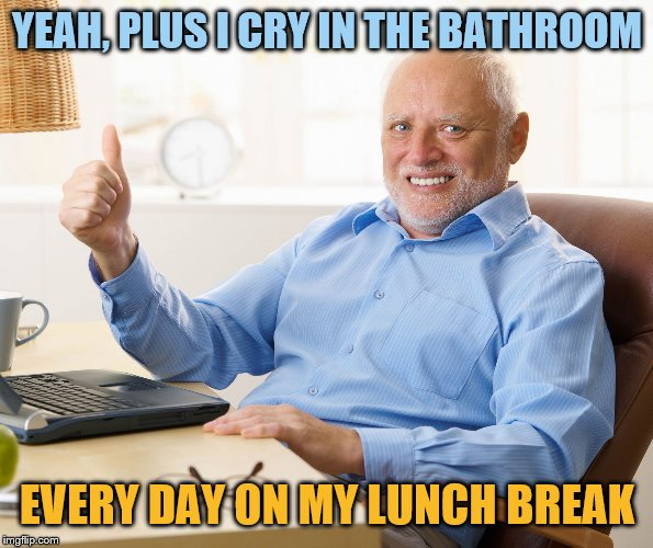 Hide the pain harold | YEAH, PLUS I CRY IN THE BATHROOM EVERY DAY ON MY LUNCH BREAK | image tagged in hide the pain harold | made w/ Imgflip meme maker