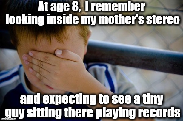 I couldn't understand how the DJ's voice was coming from the speakers |  At age 8,  I remember looking inside my mother's stereo; and expecting to see a tiny guy sitting there playing records | image tagged in memes,confession kid | made w/ Imgflip meme maker