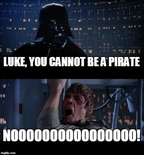 Star Wars No Meme | LUKE, YOU CANNOT BE A PIRATE NOOOOOOOOOOOOOOOO! | image tagged in memes,star wars no | made w/ Imgflip meme maker