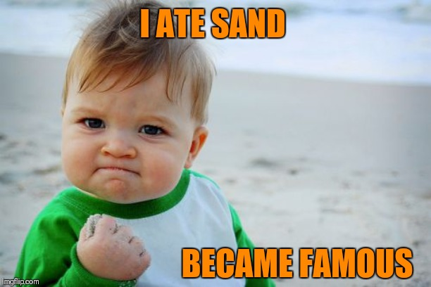 Success Kid Original | I ATE SAND BECAME FAMOUS | image tagged in memes,success kid original,eating sand,famous,beach,kids | made w/ Imgflip meme maker