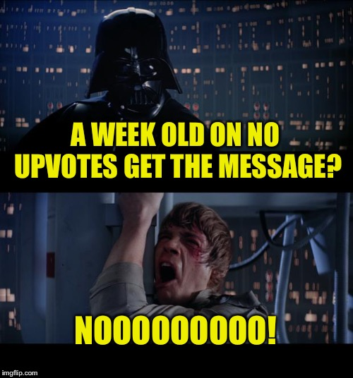 Star Wars No Meme | A WEEK OLD ON NO UPVOTES GET THE MESSAGE? NOOOOOOOOO! | image tagged in memes,star wars no | made w/ Imgflip meme maker