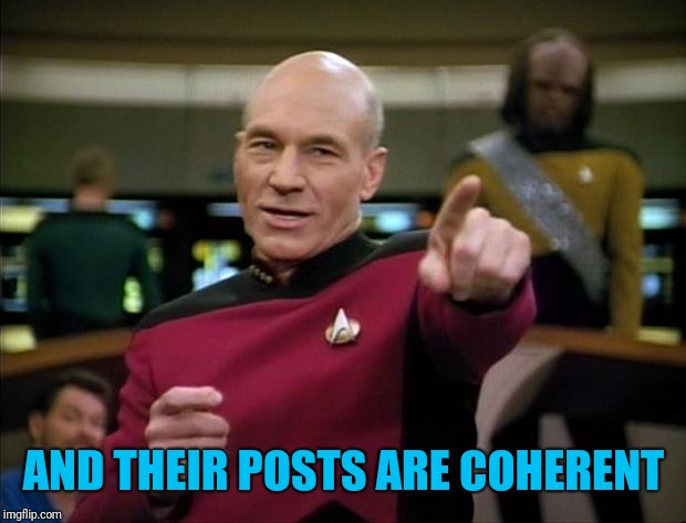 Picard | AND THEIR POSTS ARE COHERENT | image tagged in picard | made w/ Imgflip meme maker