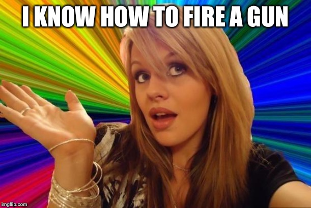 Dumb Blonde Meme | I KNOW HOW TO FIRE A GUN | image tagged in memes,dumb blonde | made w/ Imgflip meme maker