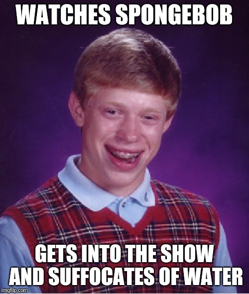Bad Luck Brian | WATCHES SPONGEBOB GETS INTO THE SHOW AND SUFFOCATES OF WATER | image tagged in memes,bad luck brian | made w/ Imgflip meme maker