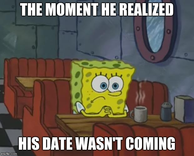 Spongebob Waiting | THE MOMENT HE REALIZED HIS DATE WASN'T COMING | image tagged in spongebob waiting | made w/ Imgflip meme maker