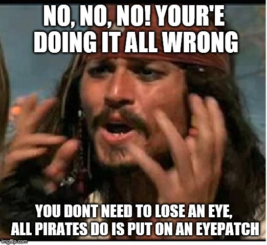 Jack Sparrow | NO, NO, NO! YOUR'E DOING IT ALL WRONG YOU DONT NEED TO LOSE AN EYE, ALL PIRATES DO IS PUT ON AN EYEPATCH | image tagged in jack sparrow | made w/ Imgflip meme maker