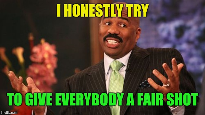 Steve Harvey Meme | I HONESTLY TRY TO GIVE EVERYBODY A FAIR SHOT | image tagged in memes,steve harvey | made w/ Imgflip meme maker