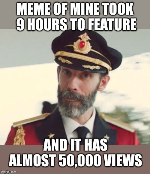 Captain Obvious | MEME OF MINE TOOK 9 HOURS TO FEATURE AND IT HAS ALMOST 50,000 VIEWS | image tagged in captain obvious | made w/ Imgflip meme maker