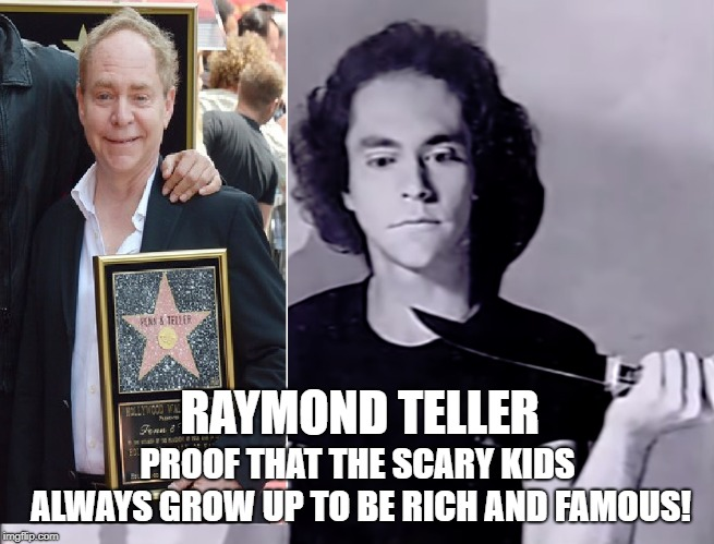 Penn and Teller | RAYMOND TELLER PROOF THAT THE SCARY KIDS ALWAYS GROW UP TO BE RICH AND FAMOUS! | image tagged in penn and teller,magic,show biz,art,performer | made w/ Imgflip meme maker