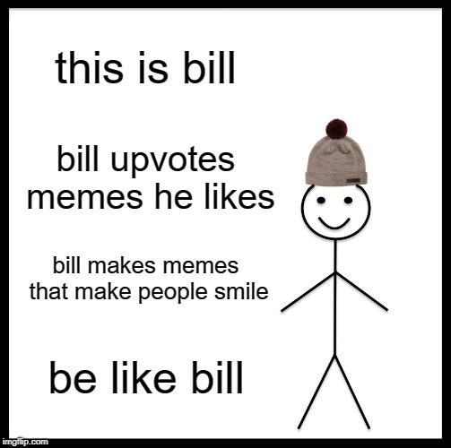 This is my goal whenever I make memes | this is bill bill upvotes memes he likes bill makes memes that make people smile be like bill | image tagged in memes,be like bill,funny,truth,secret tag | made w/ Imgflip meme maker