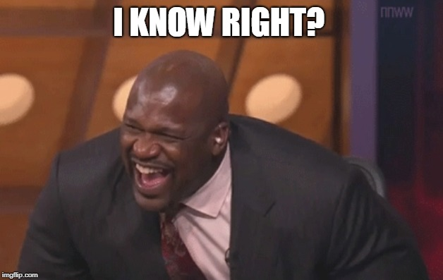 shaq laugh | I KNOW RIGHT? | image tagged in shaq laugh | made w/ Imgflip meme maker