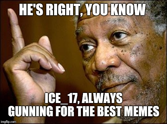 This Morgan Freeman | HE'S RIGHT, YOU KNOW ICE_17, ALWAYS GUNNING FOR THE BEST MEMES | image tagged in this morgan freeman | made w/ Imgflip meme maker
