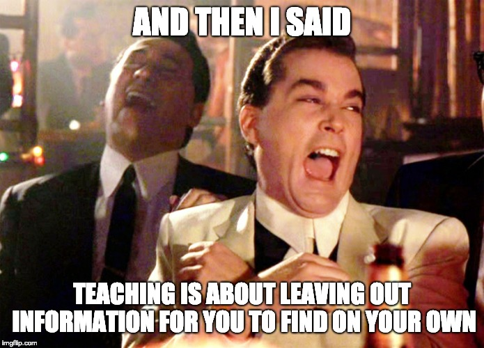Real quote from my teach. Amazing system we have. | AND THEN I SAID TEACHING IS ABOUT LEAVING OUT INFORMATION FOR YOU TO FIND ON YOUR OWN | image tagged in memes,good fellas hilarious | made w/ Imgflip meme maker