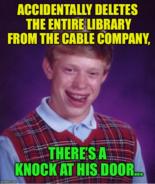 Bad Luck Brian Meme | ACCIDENTALLY DELETES THE ENTIRE LIBRARY FROM THE CABLE COMPANY, THERE'S A KNOCK AT HIS DOOR... | image tagged in memes,bad luck brian | made w/ Imgflip meme maker