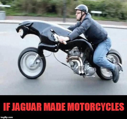 IF JAGUAR MADE MOTORCYCLES | image tagged in jaguar,motorcycle | made w/ Imgflip meme maker