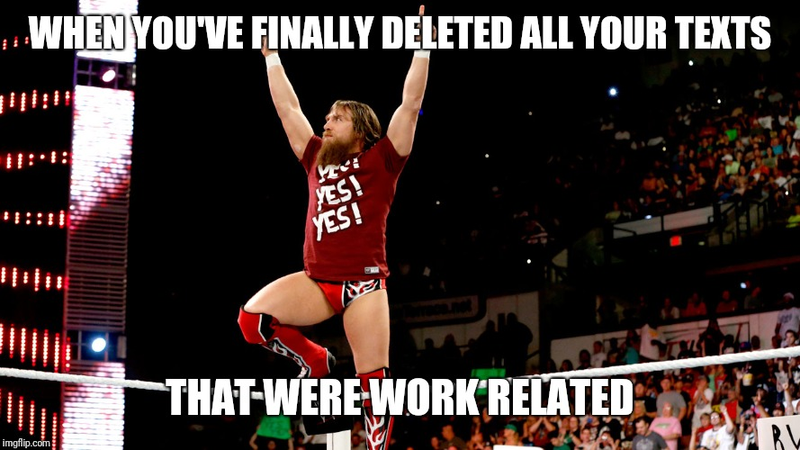 Yes! Yes! Yes! |  WHEN YOU'VE FINALLY DELETED ALL YOUR TEXTS; THAT WERE WORK RELATED | image tagged in daniel bryan | made w/ Imgflip meme maker