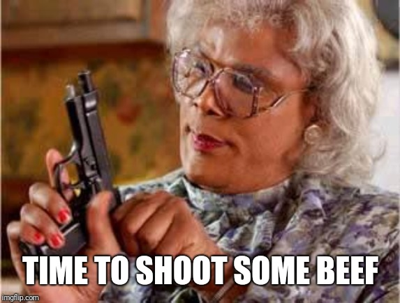 Madea with Gun | TIME TO SHOOT SOME BEEF | image tagged in madea with gun | made w/ Imgflip meme maker