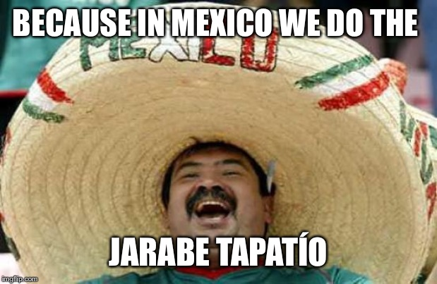 Happy Mexican | BECAUSE IN MEXICO WE DO THE JARABE TAPATÍO | image tagged in happy mexican | made w/ Imgflip meme maker