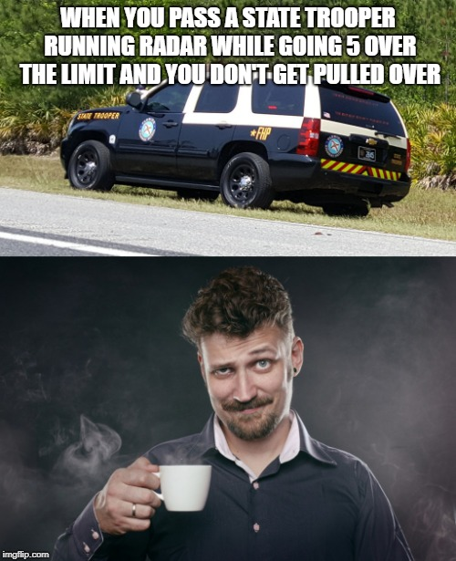 Traffic memes | WHEN YOU PASS A STATE TROOPER RUNNING RADAR WHILE GOING 5 OVER THE LIMIT AND YOU DON'T GET PULLED OVER | image tagged in traffic,police,funny | made w/ Imgflip meme maker
