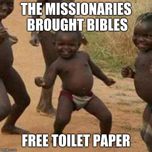 Amen | THE MISSIONARIES BROUGHT BIBLES FREE TOILET PAPER | image tagged in memes,third world success kid,funny,bible,toilet paper,memelord344 | made w/ Imgflip meme maker