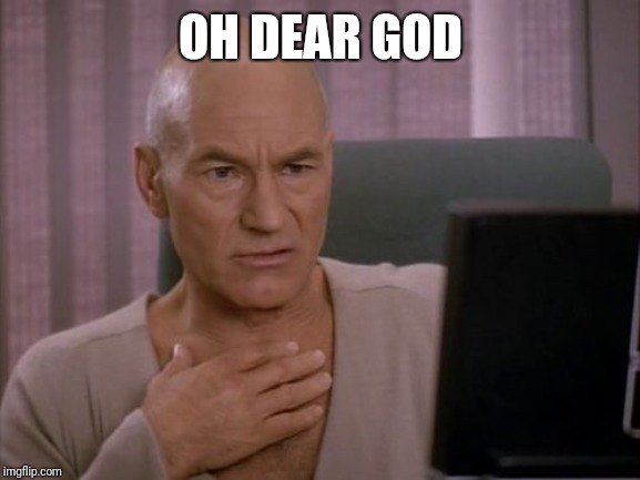 OH MY GOD PICARD | OH DEAR GOD | image tagged in oh my god picard | made w/ Imgflip meme maker
