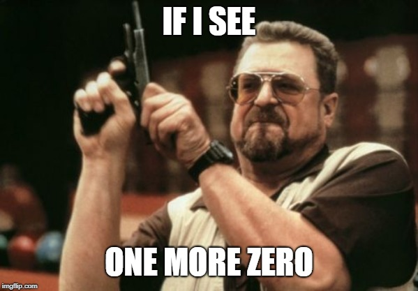 IF I SEE ONE MORE ZERO | image tagged in memes,am i the only one around here | made w/ Imgflip meme maker