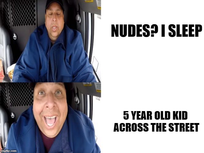 NUDES? I SLEEP 5 YEAR OLD KID ACROSS THE STREET | image tagged in joeysworldtour,fat food | made w/ Imgflip meme maker