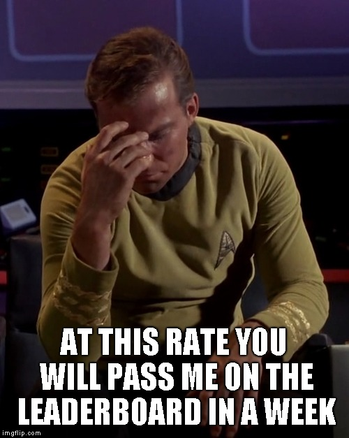Kirk face palm | AT THIS RATE YOU WILL PASS ME ON THE LEADERBOARD IN A WEEK | image tagged in kirk face palm | made w/ Imgflip meme maker