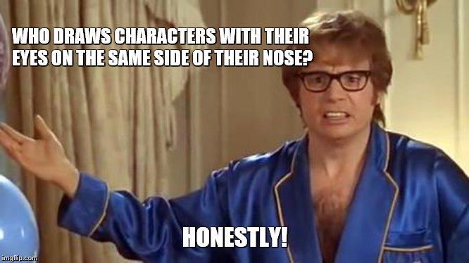 Austin Powers Honestly Meme | WHO DRAWS CHARACTERS WITH THEIR EYES ON THE SAME SIDE OF THEIR NOSE? HONESTLY! | image tagged in memes,austin powers honestly | made w/ Imgflip meme maker