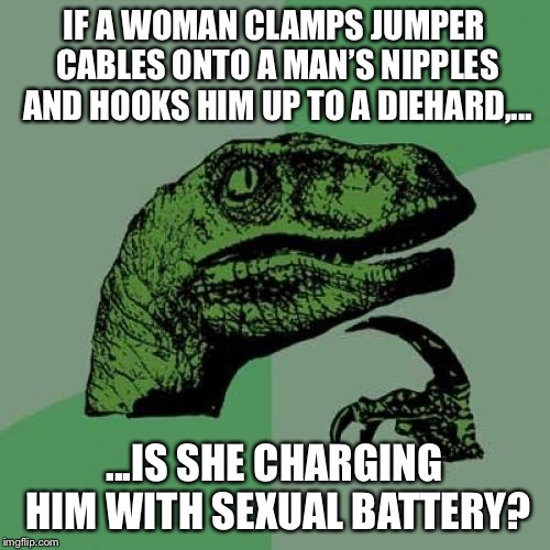Diehard Sexual Battery | IF A WOMAN CLAMPS JUMPER CABLES ONTO A MAN'S NIPPLES AND HOOKS HIM UP TO A DIEHARD,... ...IS SHE CHARGING HIM WITH SEXUAL BATTERY? | image tagged in memes,philosoraptor,battery,sexual assault,bad joke,shocked | made w/ Imgflip meme maker
