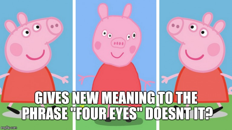 "GIVES NEW MEANING TO THE PHRASE ""FOUR EYES"" DOESNT IT? 