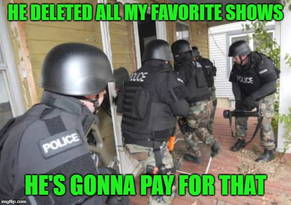 Swat Team | HE DELETED ALL MY FAVORITE SHOWS HE'S GONNA PAY FOR THAT | image tagged in swat team | made w/ Imgflip meme maker