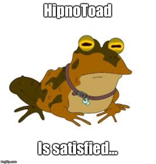 hipnotoad | HipnoToad Is satisfied... | image tagged in hipnotoad | made w/ Imgflip meme maker