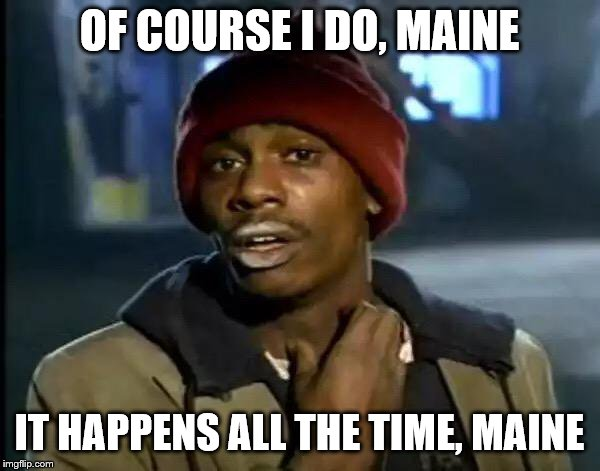 Y'all Got Any More Of That Meme | OF COURSE I DO, MAINE IT HAPPENS ALL THE TIME, MAINE | image tagged in memes,y'all got any more of that | made w/ Imgflip meme maker