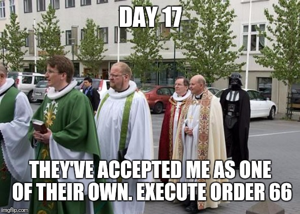 You can be a man of the cloth even if it's black cloth i guess | DAY 17 THEY'VE ACCEPTED ME AS ONE OF THEIR OWN. EXECUTE ORDER 66 | image tagged in memes,star wars,darth vader,catholicism,flarp,star wars order 66 | made w/ Imgflip meme maker