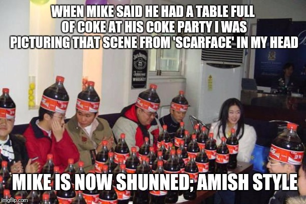 It was funny till i realized i blew off tickets to the Women's Arm Wrestling Championships to sit with these dolts | WHEN MIKE SAID HE HAD A TABLE FULL OF COKE AT HIS COKE PARTY I WAS PICTURING THAT SCENE FROM 'SCARFACE' IN MY HEAD MIKE IS NOW SHUNNED; AMIS | image tagged in memes,coke,scarface,party,flarp,nerd | made w/ Imgflip meme maker