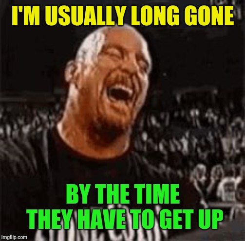 Stone Cold Laughing | I'M USUALLY LONG GONE BY THE TIME THEY HAVE TO GET UP | image tagged in stone cold laughing | made w/ Imgflip meme maker