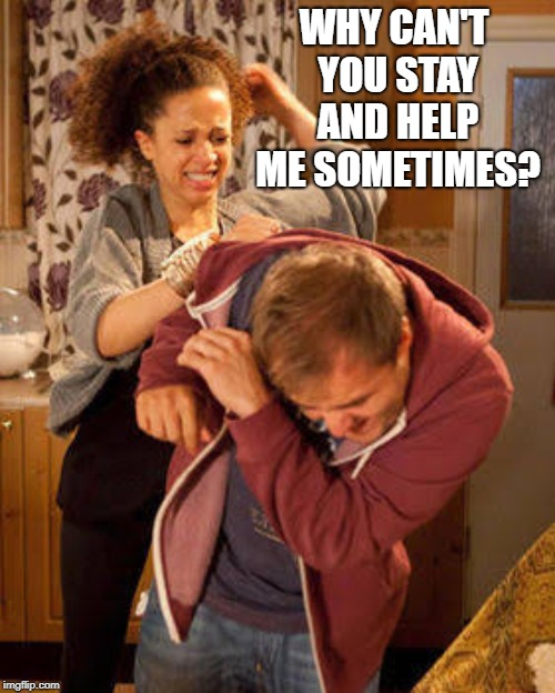 Wife Abuse | WHY CAN'T YOU STAY AND HELP ME SOMETIMES? | image tagged in wife abuse | made w/ Imgflip meme maker