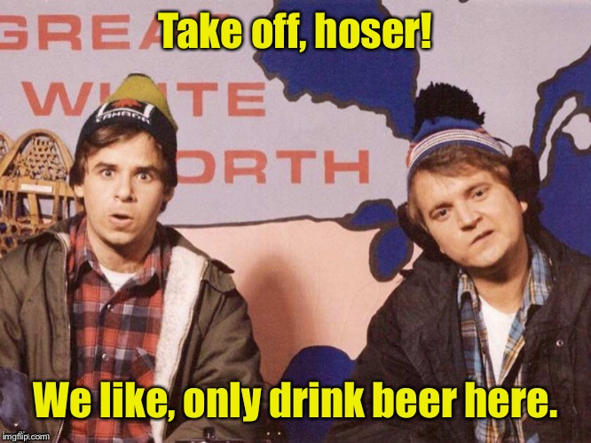 The Great White North | Take off, hoser! We like, only drink beer here. | image tagged in the great white north | made w/ Imgflip meme maker