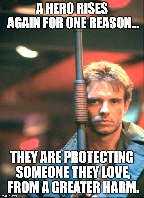 A HERO RISES AGAIN FOR ONE REASON... THEY ARE PROTECTING SOMEONE THEY LOVE, FROM A GREATER HARM. | image tagged in kyle reese | made w/ Imgflip meme maker