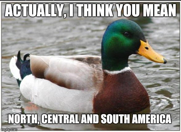 Actual Advice Mallard Meme | ACTUALLY, I THINK YOU MEAN NORTH, CENTRAL AND SOUTH AMERICA | image tagged in memes,actual advice mallard | made w/ Imgflip meme maker