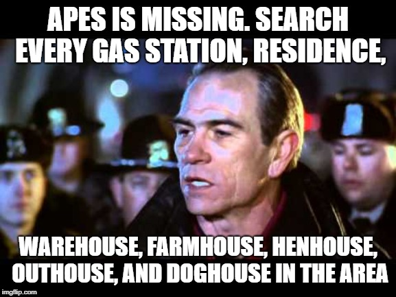 APES IS MISSING. SEARCH EVERY GAS STATION, RESIDENCE, WAREHOUSE, FARMHOUSE, HENHOUSE, OUTHOUSE, AND DOGHOUSE IN THE AREA | made w/ Imgflip meme maker