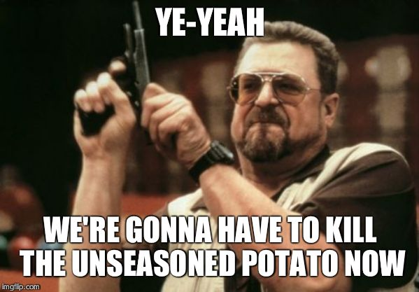 Am I The Only One Around Here Meme | YE-YEAH WE'RE GONNA HAVE TO KILL THE UNSEASONED POTATO NOW | image tagged in memes,am i the only one around here | made w/ Imgflip meme maker